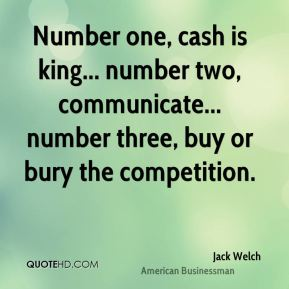 Jack Welch - Number one, cash is king... number two, communicate... number three, buy or bury the competition.