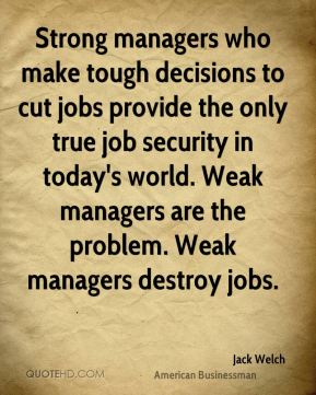 Jack Welch - Strong managers who make tough decisions to cut jobs provide the only true job security in today's world. Weak managers are the problem. Weak managers destroy jobs.