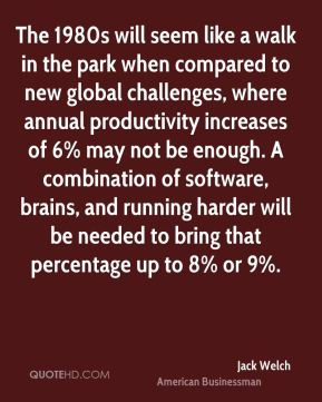 Jack Welch - The 1980s will seem like a walk in the park when compared to new global challenges, where annual productivity increases of 6% may not be enough. A combination of software, brains, and running harder will be needed to bring that percentage up to 8% or 9%.