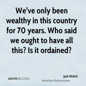 We've only been wealthy in this country for 70 years. Who said we ought to have all this? Is it ordained?
