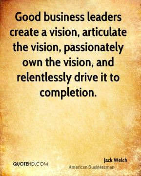 Jack Welch - Good business leaders create a vision, articulate the vision, passionately own the vision, and relentlessly drive it to completion.