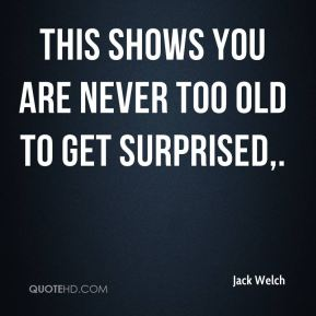 Jack Welch - This shows you are never too old to get surprised.