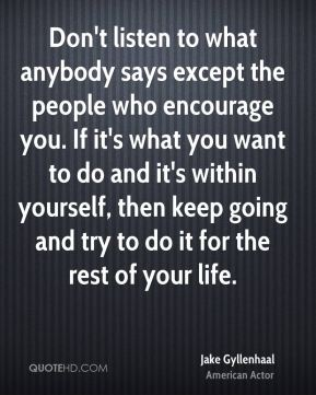 Jake Gyllenhaal - Don't listen to what anybody says except the people who encourage you. If it's what you want to do and it's within yourself, then keep going and try to do it for the rest of your life.