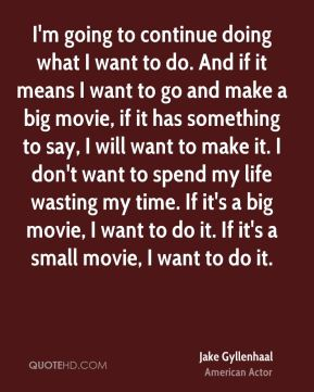 Jake Gyllenhaal - I'm going to continue doing what I want to do. And if it means I want to go and make a big movie, if it has something to say, I will want to make it. I don't want to spend my life wasting my time. If it's a big movie, I want to do it. If it's a small movie, I want to do it.