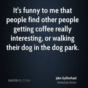 Jake Gyllenhaal - It's funny to me that people find other people getting coffee really interesting, or walking their dog in the dog park.
