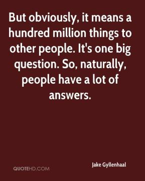 Jake Gyllenhaal - But obviously, it means a hundred million things to other people. It's one big question. So, naturally, people have a lot of answers.