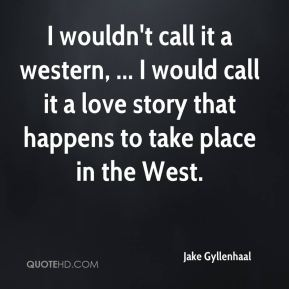 Jake Gyllenhaal - I wouldn't call it a western, ... I would call it a love story that happens to take place in the West.