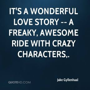 Jake Gyllenhaal - It's a wonderful love story -- a freaky, awesome ride with crazy characters.