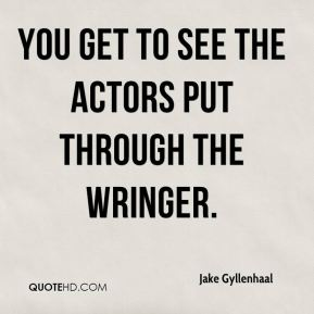 Jake Gyllenhaal - You get to see the actors put through the wringer.