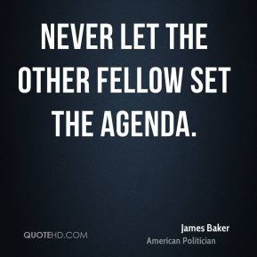 James Baker - Never let the other fellow set the agenda.