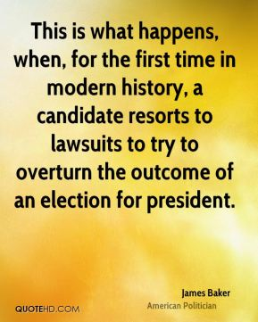 James Baker - This is what happens, when, for the first time in modern history, a candidate resorts to lawsuits to try to overturn the outcome of an election for president.