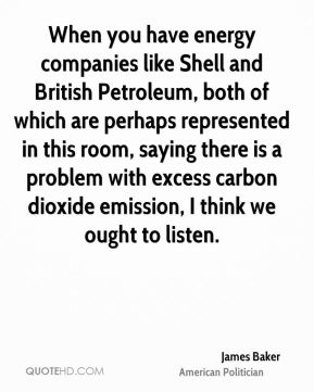 James Baker - When you have energy companies like Shell and British Petroleum, both of which are perhaps represented in this room, saying there is a problem with excess carbon dioxide emission, I think we ought to listen.