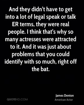 James Denton - And they didn't have to get into a lot of legal speak or talk ER terms, they were real people. I think that's why so many actresses were attracted to it. And it was just about problems that you could identify with so much, right off the bat.