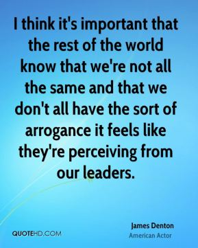I think it's important that the rest of the world know that we're not all the same and that we don't all have the sort of arrogance it feels like they're perceiving from our leaders.