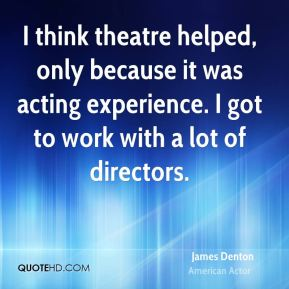 I think theatre helped, only because it was acting experience. I got to work with a lot of directors.
