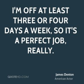 I'm off at least three or four days a week, so it's a perfect job, really.