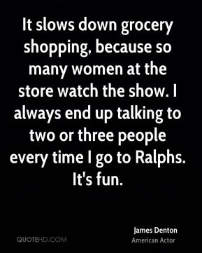 It slows down grocery shopping, because so many women at the store watch the show. I always end up talking to two or three people every time I go to Ralphs. It's fun.