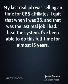 My last real job was selling air time for CBS affiliates. I quit that when I was 28, and that was the last real job I had. I beat the system. I've been able to do this full-time for almost 15 years.