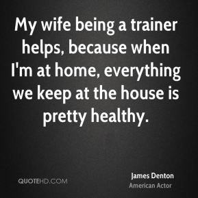 My wife being a trainer helps, because when I'm at home, everything we keep at the house is pretty healthy.