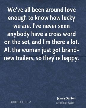 We've all been around love enough to know how lucky we are. I've never seen anybody have a cross word on the set, and I'm there a lot. All the women just got brand-new trailers, so they're happy.