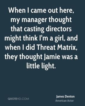 When I came out here, my manager thought that casting directors might think I'm a girl, and when I did Threat Matrix, they thought Jamie was a little light.