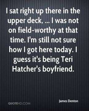 James Denton - I sat right up there in the upper deck, ... I was not on field-worthy at that time. I'm still not sure how I got here today. I guess it's being Teri Hatcher's boyfriend.