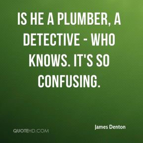 James Denton - Is he a plumber, a detective - who knows. It's so confusing.