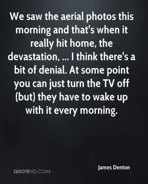 James Denton - We saw the aerial photos this morning and that's when it really hit home, the devastation, ... I think there's a bit of denial. At some point you can just turn the TV off (but) they have to wake up with it every morning.