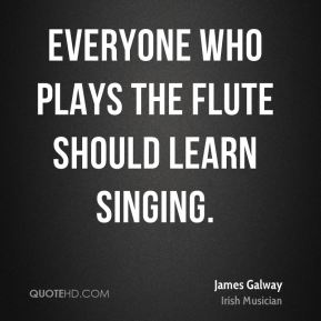 James Galway - Everyone who plays the flute should learn singing.