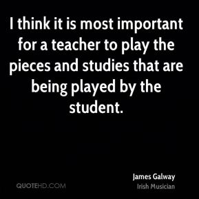 James Galway - I think it is most important for a teacher to play the pieces and studies that are being played by the student.