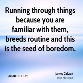 James Galway - Running through things because you are familiar with them, breeds routine and this is the seed of boredom.