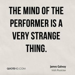 James Galway - The mind of the performer is a very strange thing.