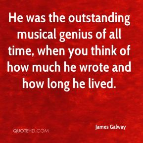 James Galway - He was the outstanding musical genius of all time, when you think of how much he wrote and how long he lived.