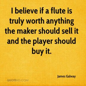 James Galway - I believe if a flute is truly worth anything the maker should sell it and the player should buy it.