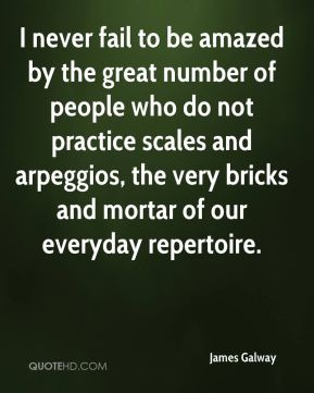 I never fail to be amazed by the great number of people who do not practice scales and arpeggios, the very bricks and mortar of our everyday repertoire.