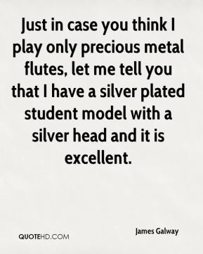 James Galway - Just in case you think I play only precious metal flutes, let me tell you that I have a silver plated student model with a silver head and it is excellent.