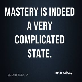Mastery is indeed a very complicated state.