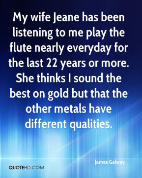 James Galway - My wife Jeane has been listening to me play the flute nearly everyday for the last 22 years or more. She thinks I sound the best on gold but that the other metals have different qualities.