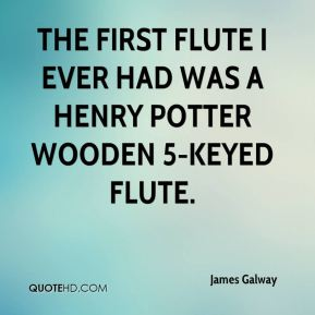 James Galway - The first flute I ever had was a Henry Potter wooden 5-keyed flute.