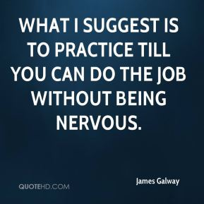 James Galway - What I suggest is to practice till you can do the job without being nervous.