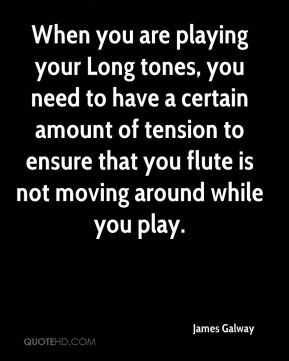 James Galway - When you are playing your Long tones, you need to have a certain amount of tension to ensure that you flute is not moving around while you play.