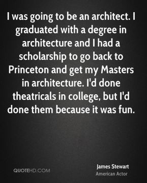 James Stewart - I was going to be an architect. I graduated with a degree in architecture and I had a scholarship to go back to Princeton and get my Masters in architecture. I'd done theatricals in college, but I'd done them because it was fun.