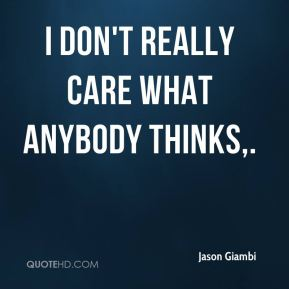 I don't really care what anybody thinks.