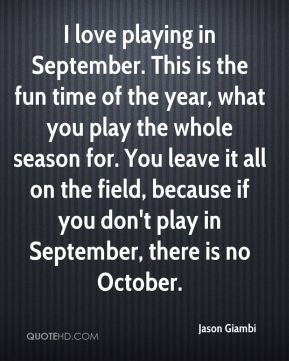 I love playing in September. This is the fun time of the year, what you play the whole season for. You leave it all on the field, because if you don't play in September, there is no October.