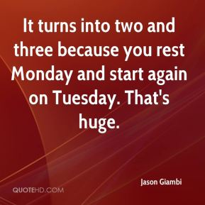 Jason Giambi  - It turns into two and three because you rest Monday and start again on Tuesday. That's huge.