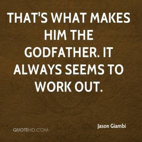 That's what makes him The Godfather. It always seems to work out.