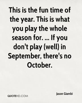 This is the fun time of the year. This is what you play the whole season for. ... If you don't play (well) in September, there's no October.