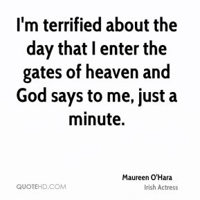 Maureen O'Hara - I'm terrified about the day that I enter the gates of heaven and God says to me, just a minute.