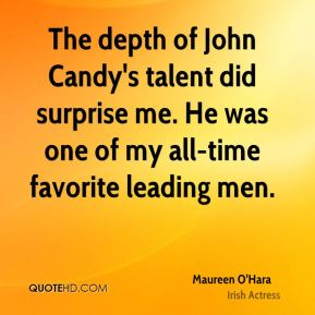 Maureen O'Hara - The depth of John Candy's talent did surprise me. He was one of my all-time favorite leading men.