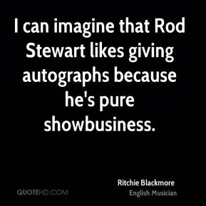 I can imagine that Rod Stewart likes giving autographs because he's pure showbusiness.